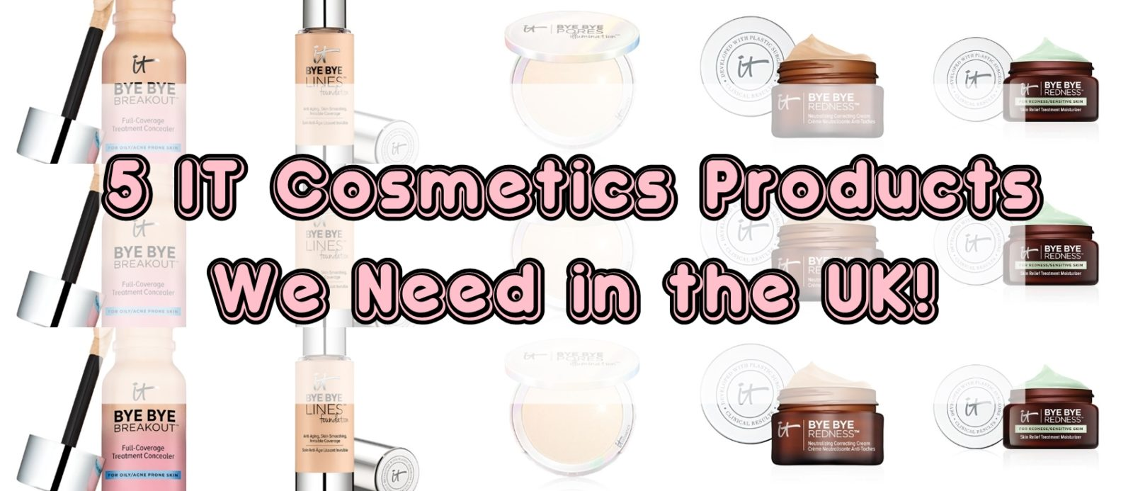 It Cosmetics Products We need in the UK